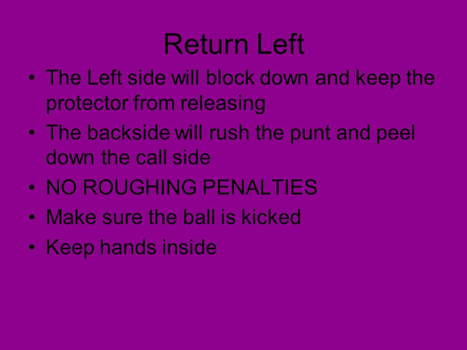 Return Left The Left side will block down and keep the protector from releasing. The backside will rush the punt and peel down the call side.