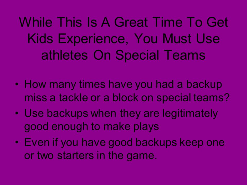 While This Is A Great Time To Get Kids Experience, You Must Use athletes On Special Teams