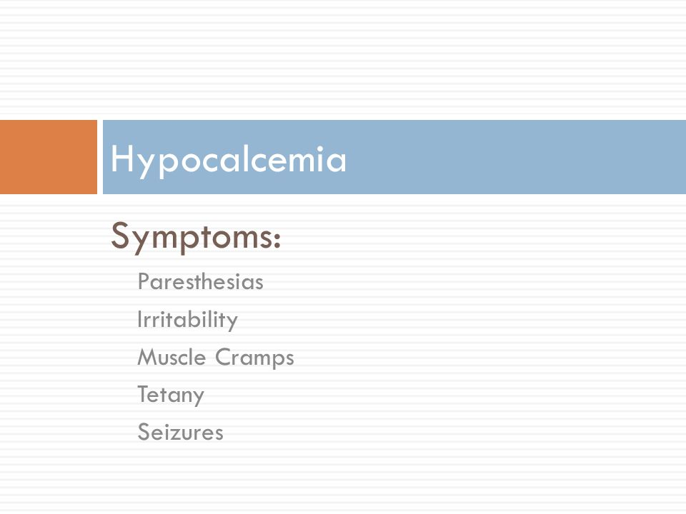 Hypocalcemia Symptoms: Paresthesias Irritability Muscle Cramps Tetany