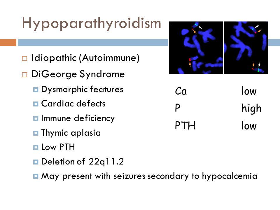 Hypoparathyroidism Idiopathic (Autoimmune) DiGeorge Syndrome Ca low