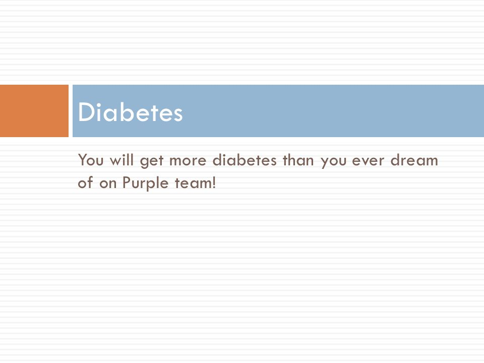 Diabetes You will get more diabetes than you ever dream of on Purple team!
