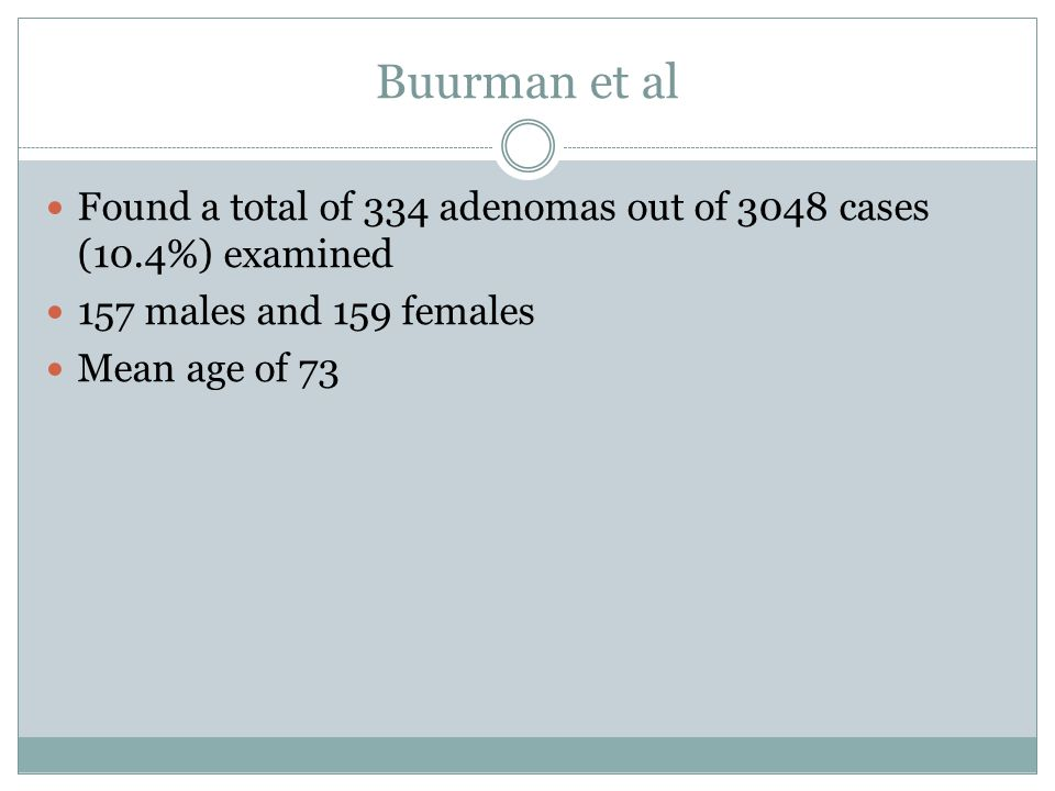 Buurman et al Found a total of 334 adenomas out of 3048 cases (10.4%) examined. 157 males and 159 females.
