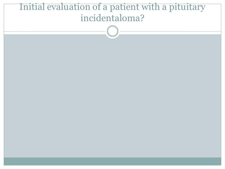 Initial evaluation of a patient with a pituitary incidentaloma