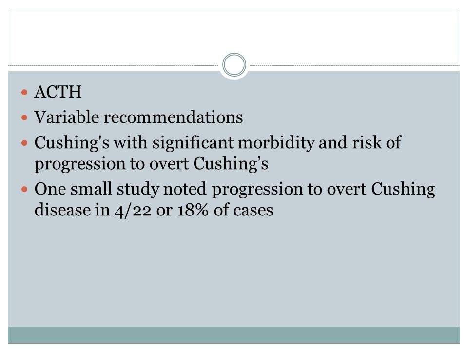 ACTH Variable recommendations. Cushing s with significant morbidity and risk of progression to overt Cushing's.