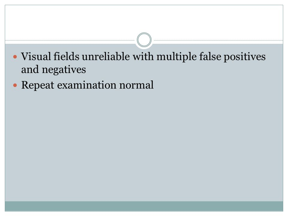 Visual fields unreliable with multiple false positives and negatives