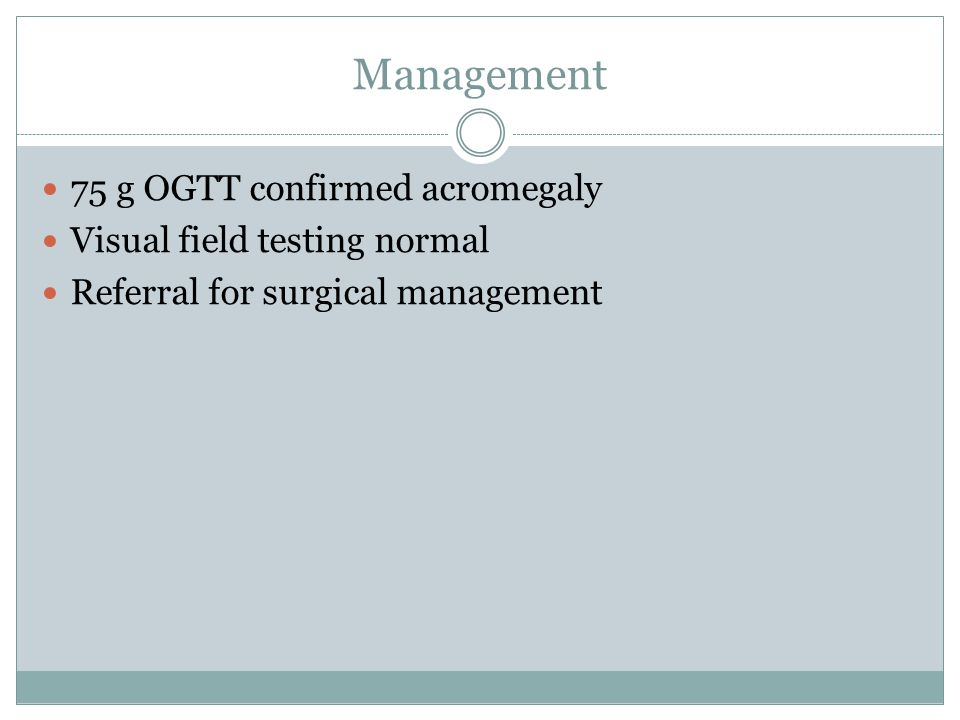 Management 75 g OGTT confirmed acromegaly Visual field testing normal