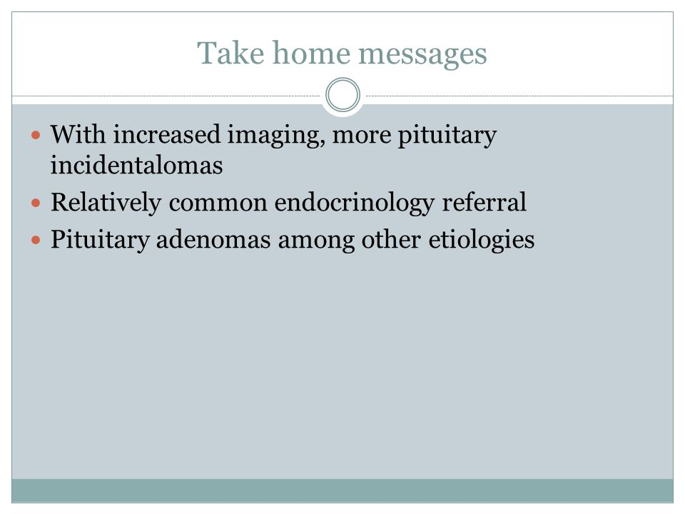 Take home messages With increased imaging, more pituitary incidentalomas. Relatively common endocrinology referral.