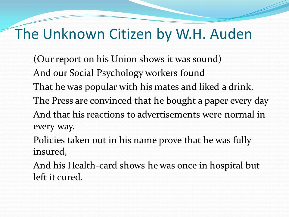 "the unknown citizen by w h auden essay ""the unknown citizen"" by w h auden is a compelling piece of poetry that is multi-layered in thought while it is poignant, it is also replete with tension."