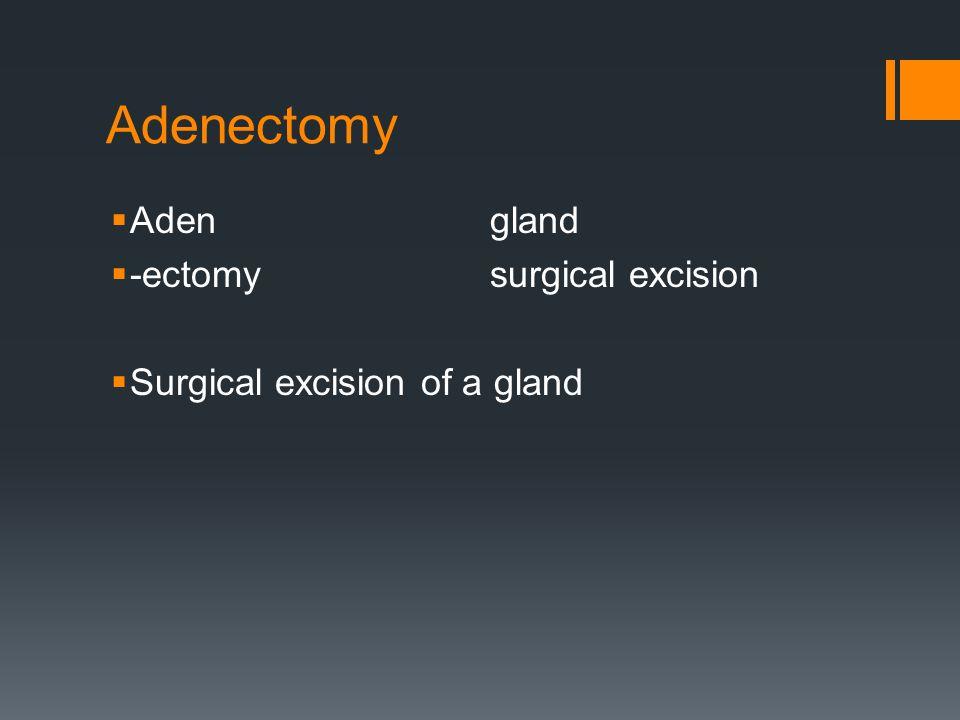 Adenectomy Aden gland -ectomy surgical excision