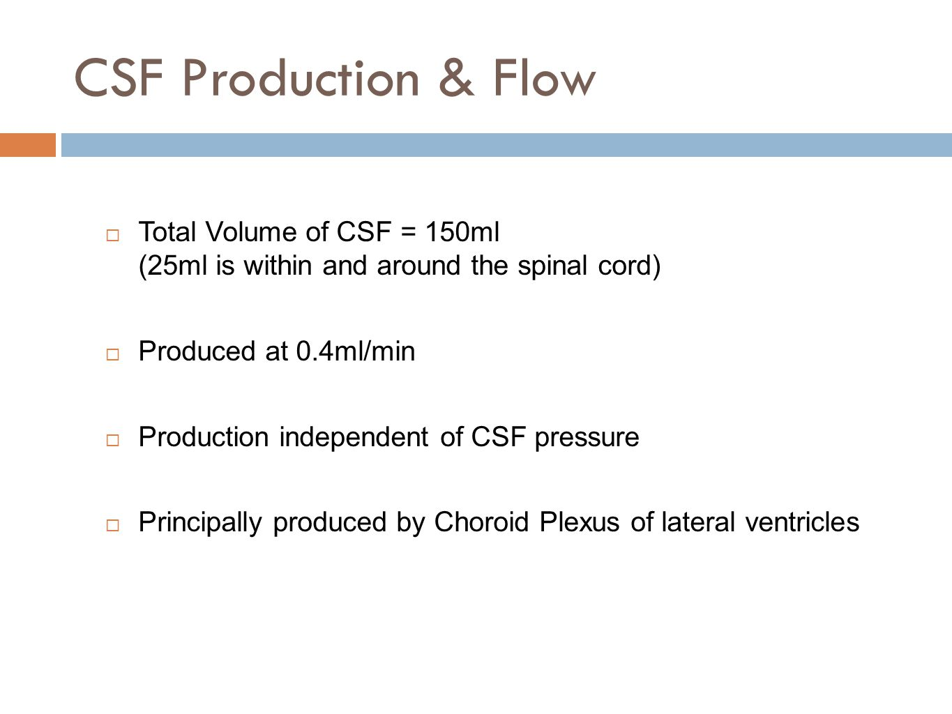 CSF Production & Flow Total Volume of CSF = 150ml (25ml is within and around the spinal cord) Produced at 0.4ml/min.
