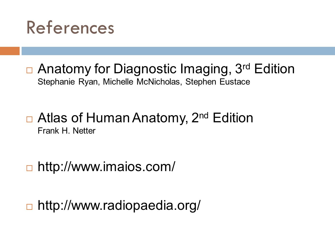 References Anatomy for Diagnostic Imaging, 3rd Edition Stephanie Ryan, Michelle McNicholas, Stephen Eustace.