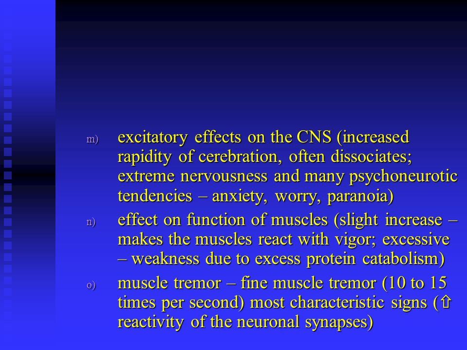 excitatory effects on the CNS (increased rapidity of cerebration, often dissociates; extreme nervousness and many psychoneurotic tendencies – anxiety, worry, paranoia)