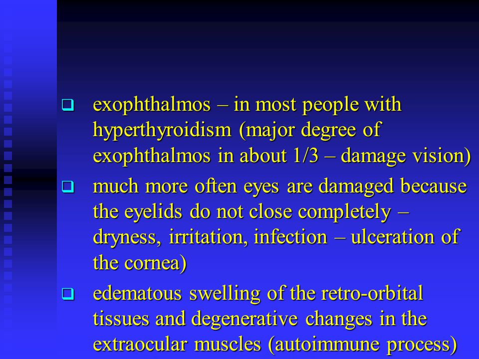 exophthalmos – in most people with hyperthyroidism (major degree of exophthalmos in about 1/3 – damage vision)