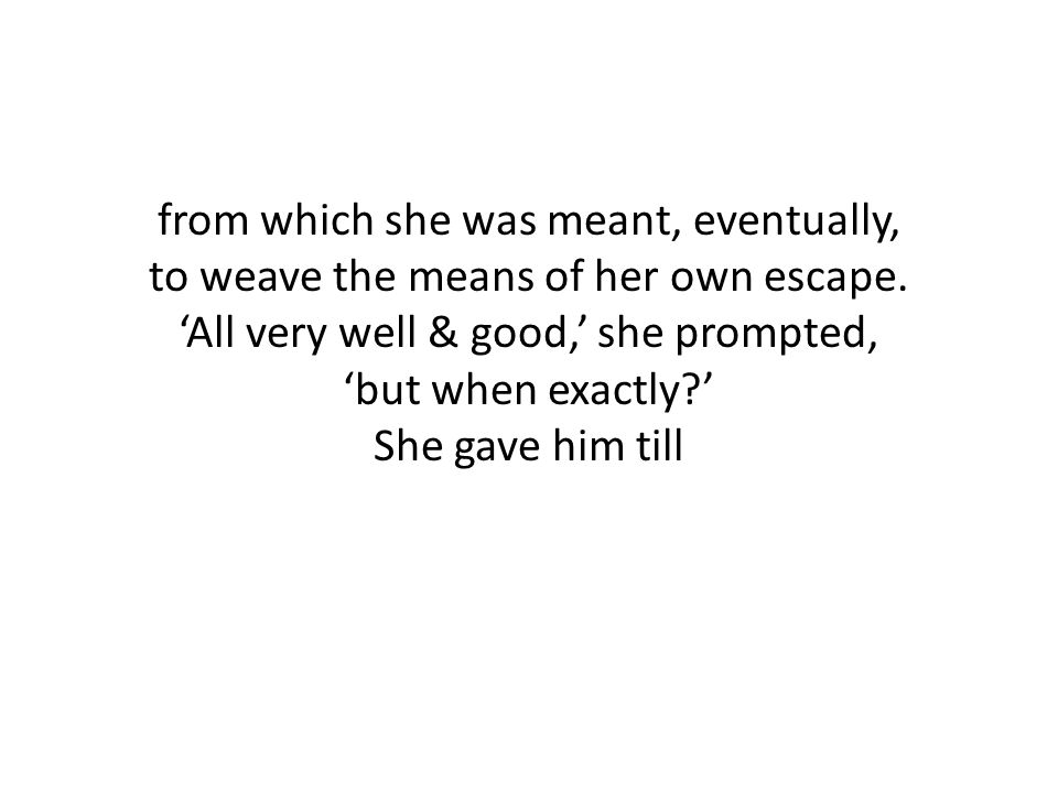 from which she was meant, eventually, to weave the means of her own escape.