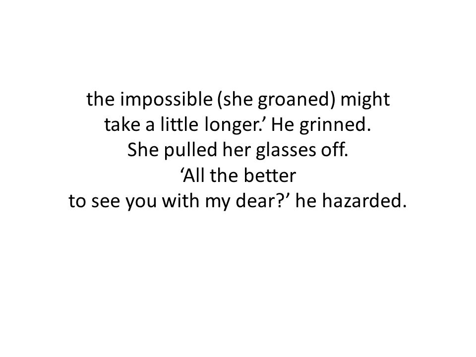 the impossible (she groaned) might take a little longer. ' He grinned