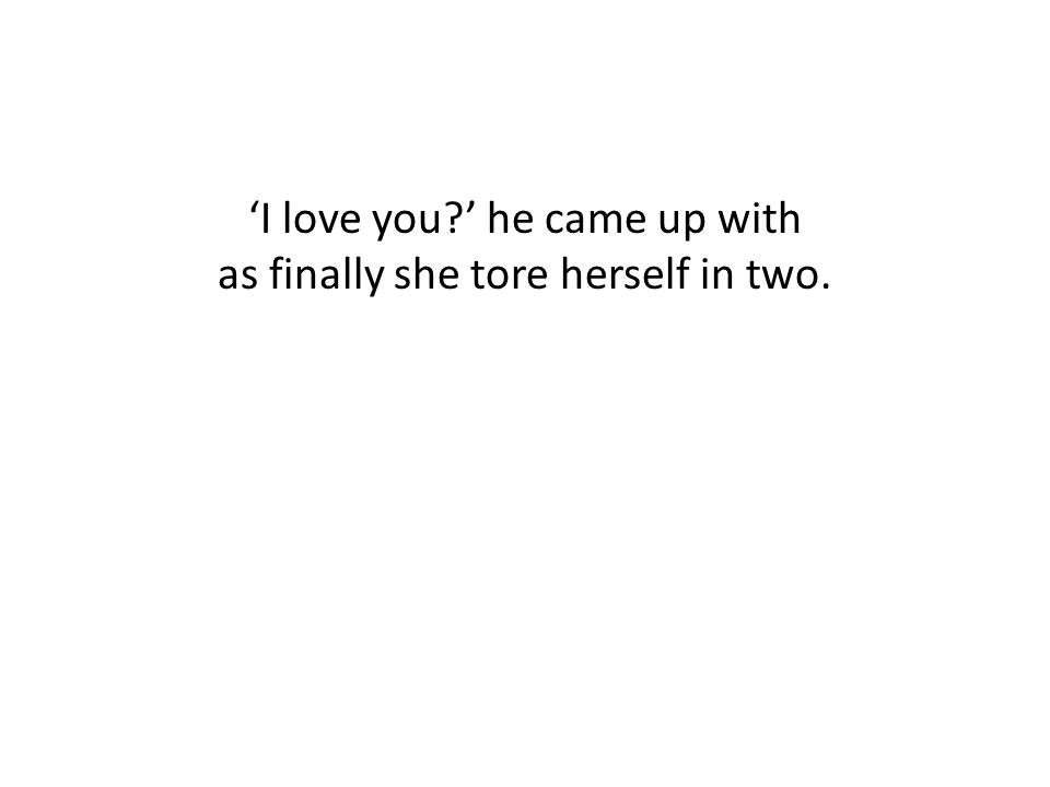 'I love you ' he came up with as finally she tore herself in two.