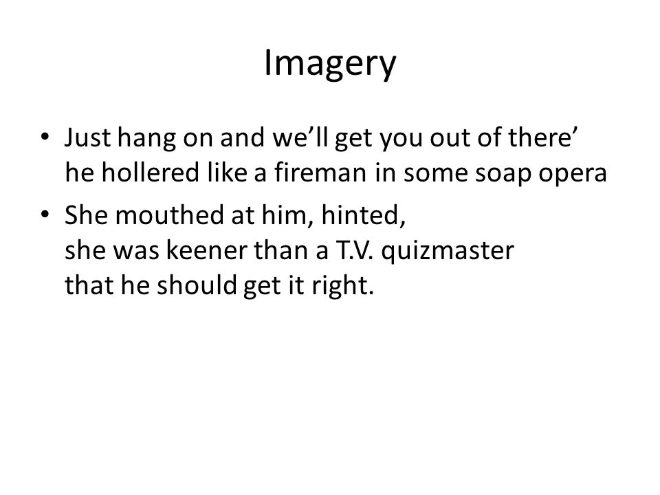 Imagery Just hang on and we'll get you out of there' he hollered like a fireman in some soap opera.