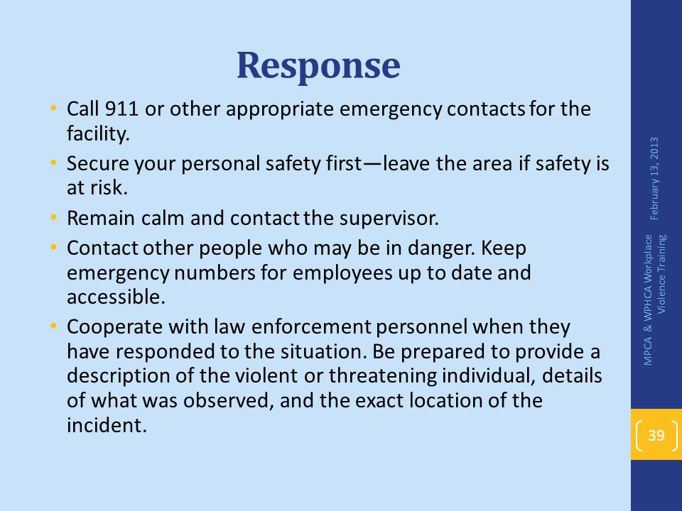 Response Call 911 or other appropriate emergency contacts for the facility. Secure your personal safety first—leave the area if safety is at risk.