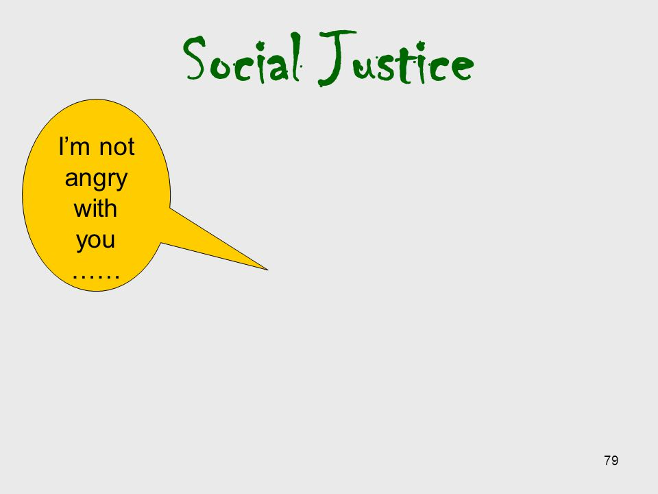 Social Justice I'm not angry with you ……