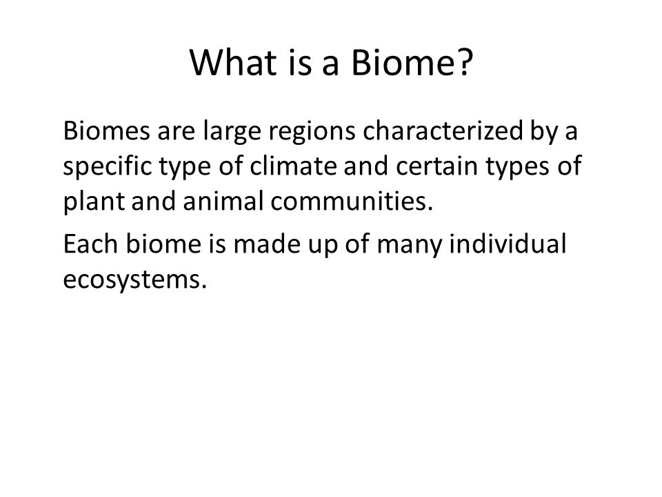 What is a Biome Biomes are large regions characterized by a specific type of climate and certain types of plant and animal communities.