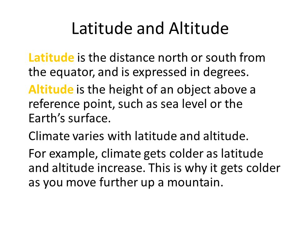 Latitude and Altitude Latitude is the distance north or south from the equator, and is expressed in degrees.