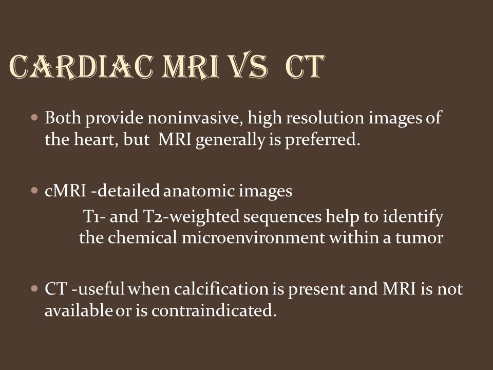 CARDIAC MRI VS CT Both provide noninvasive, high resolution images of the heart, but MRI generally is preferred.