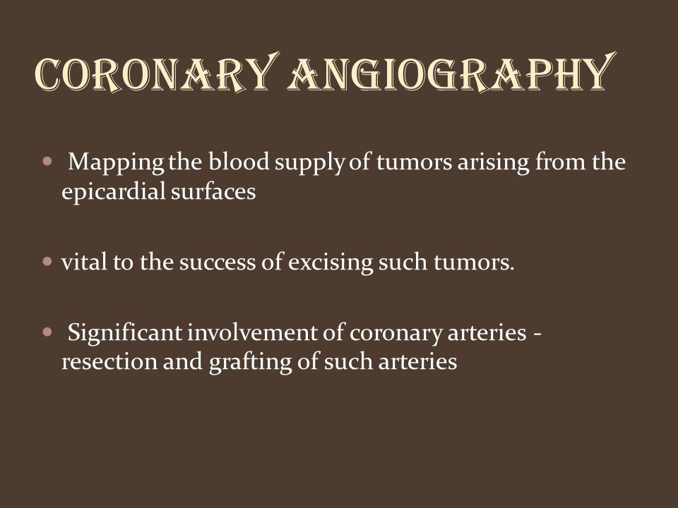 CORONARY ANGIOGRAPHY Mapping the blood supply of tumors arising from the epicardial surfaces. vital to the success of excising such tumors.