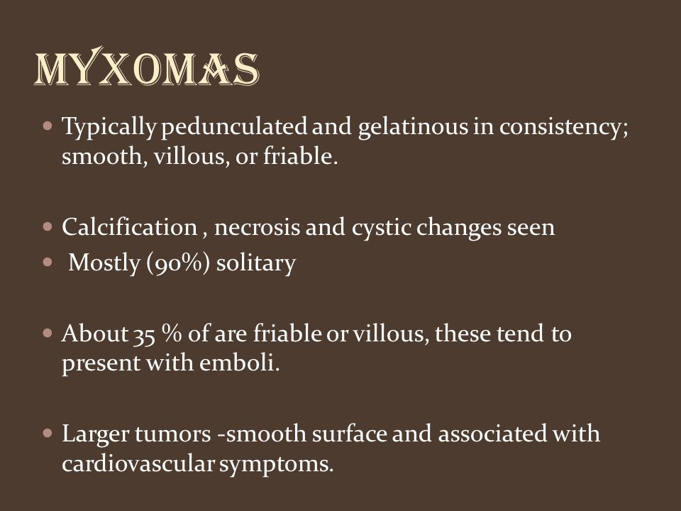 Myxomas Typically pedunculated and gelatinous in consistency; smooth, villous, or friable. Calcification , necrosis and cystic changes seen.