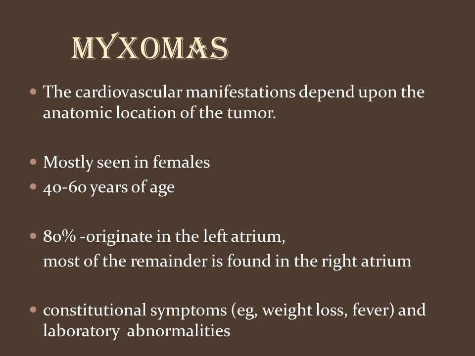 Myxomas The cardiovascular manifestations depend upon the anatomic location of the tumor. Mostly seen in females.