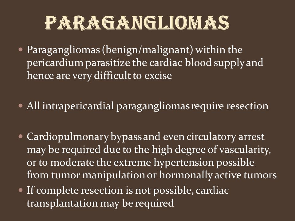 Paragangliomas Paragangliomas (benign/malignant) within the pericardium parasitize the cardiac blood supply and hence are very difficult to excise.
