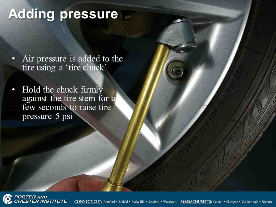 Adding pressure Air pressure is added to the tire using a 'tire chuck'