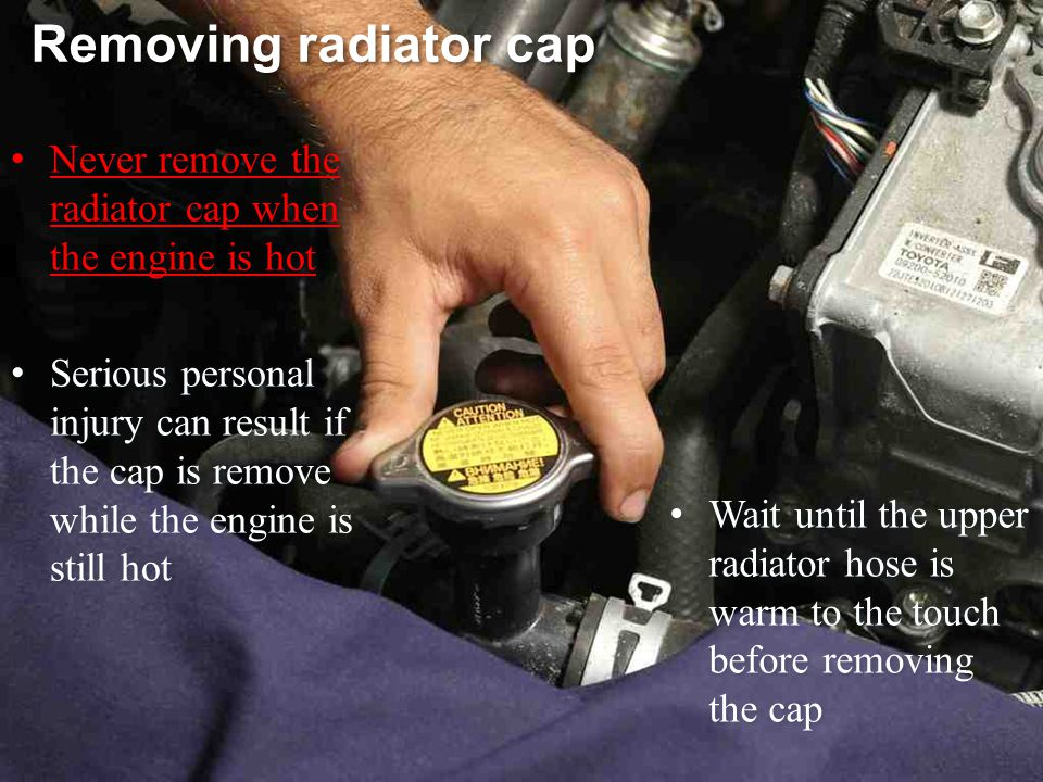 Removing radiator cap Never remove the radiator cap when the engine is hot.