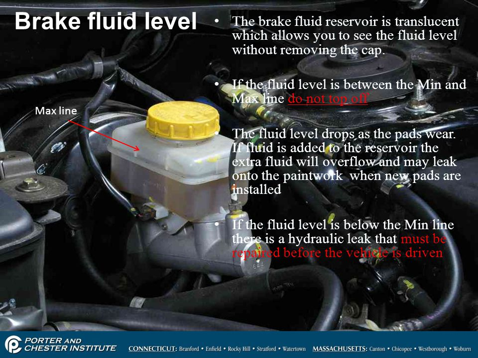 Brake fluid level The brake fluid reservoir is translucent which allows you to see the fluid level without removing the cap.
