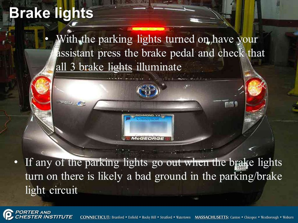 Brake lights With the parking lights turned on have your assistant press the brake pedal and check that all 3 brake lights illuminate.