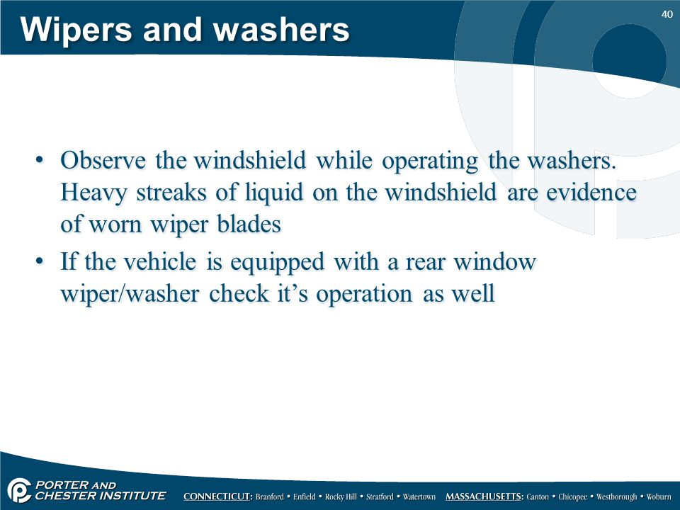 Wipers and washers Observe the windshield while operating the washers. Heavy streaks of liquid on the windshield are evidence of worn wiper blades.