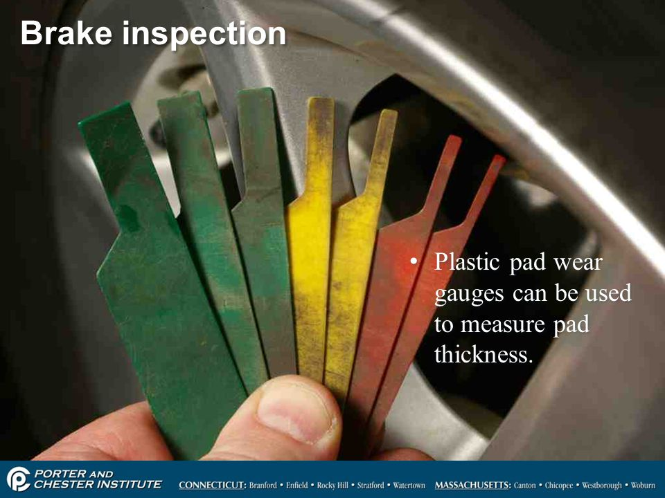 Brake inspection Plastic pad wear gauges can be used to measure pad thickness.