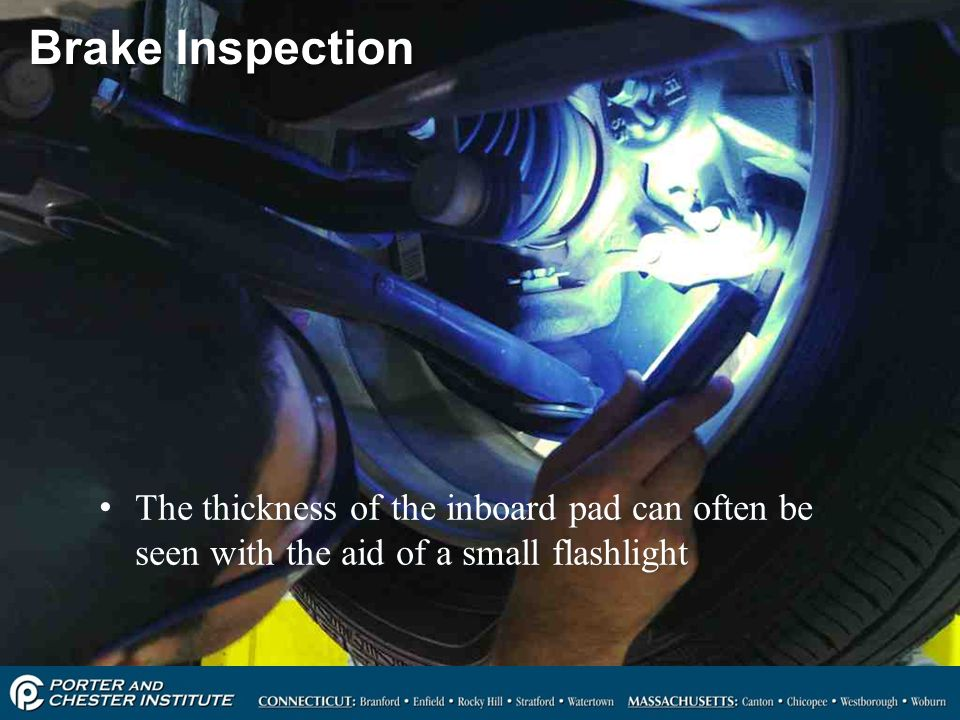 Brake Inspection The thickness of the inboard pad can often be seen with the aid of a small flashlight.