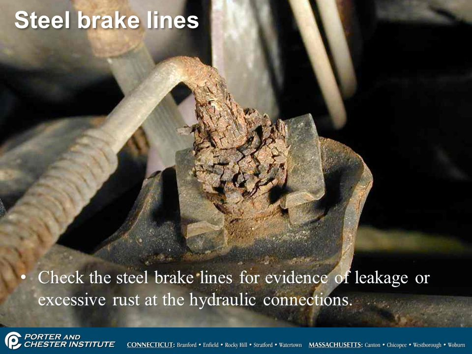 Steel brake lines Check the steel brake lines for evidence of leakage or excessive rust at the hydraulic connections.