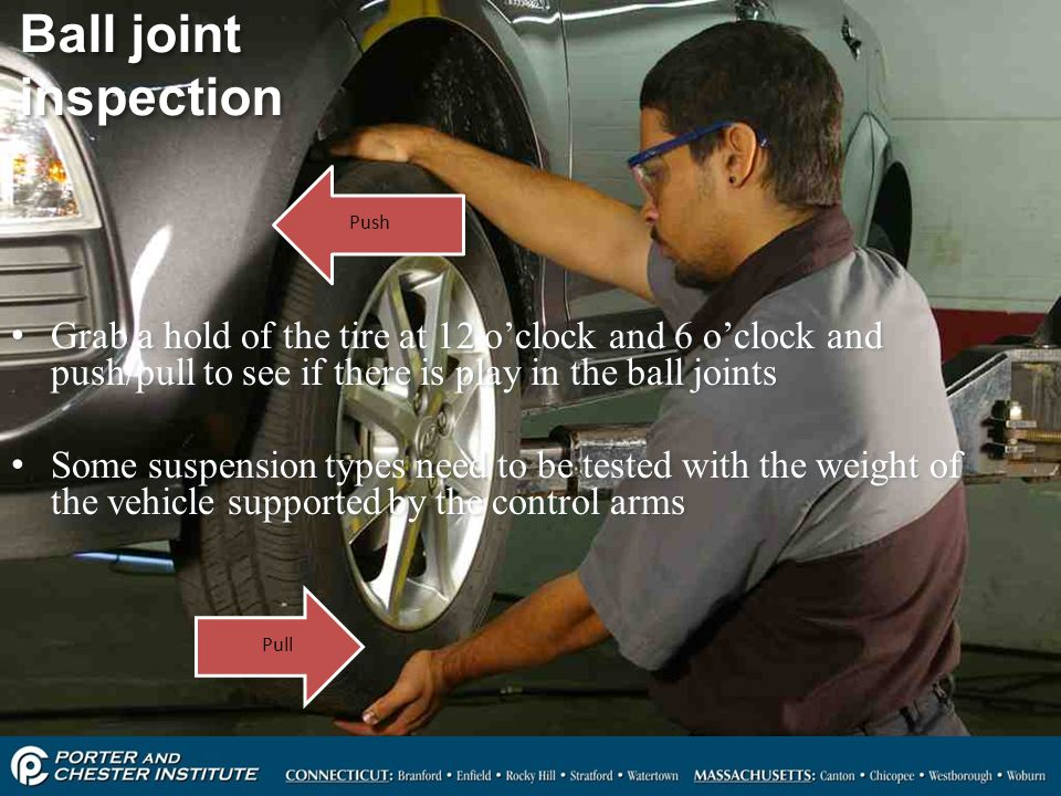 Ball joint inspection Push. Grab a hold of the tire at 12 o'clock and 6 o'clock and push/pull to see if there is play in the ball joints.