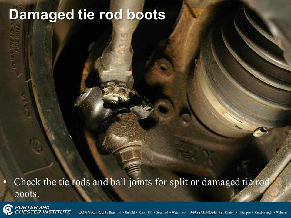 Damaged tie rod boots Check the tie rods and ball joints for split or damaged tie rod boots.