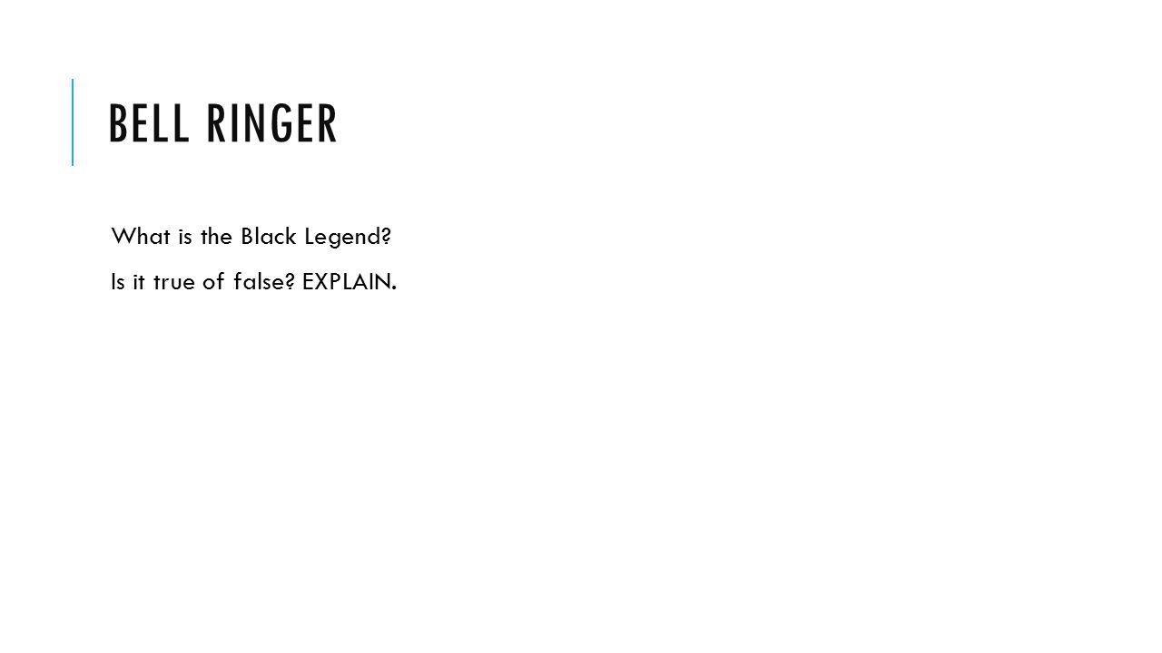 Bell ringer What is the Black Legend Is it true of false EXPLAIN.