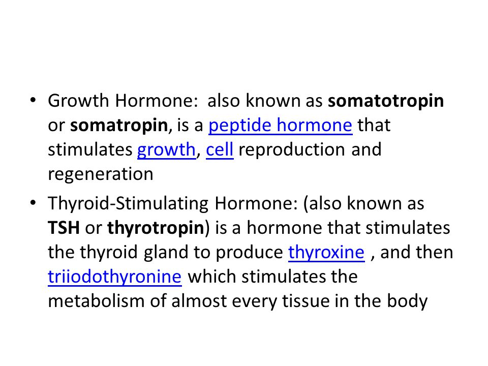Growth Hormone: also known as somatotropin or somatropin, is a peptide hormone that stimulates growth, cell reproduction and regeneration