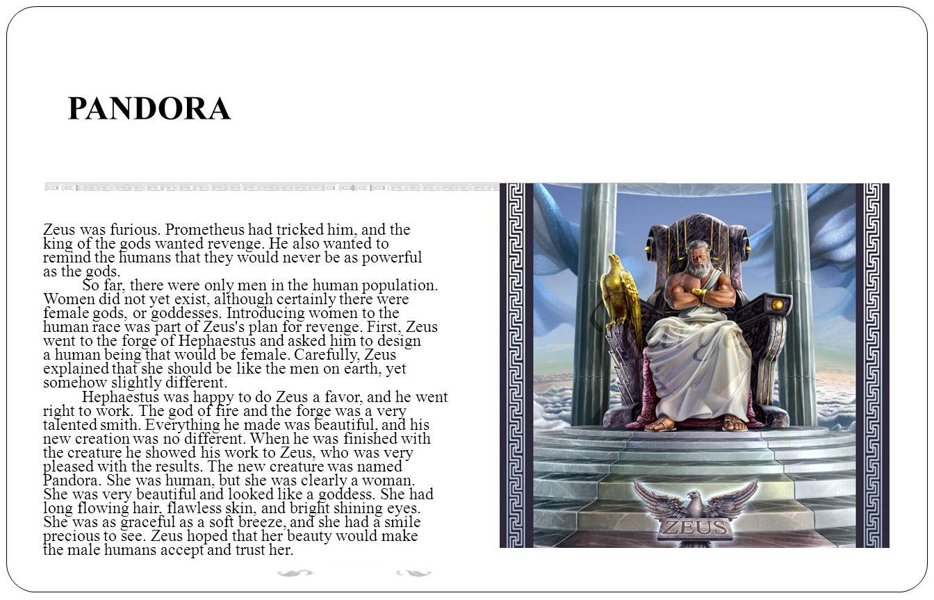 PANDORA Zeus was furious. Prometheus had tricked him, and the