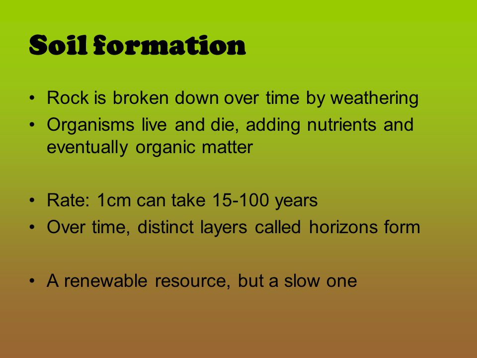 Soil formation Rock is broken down over time by weathering
