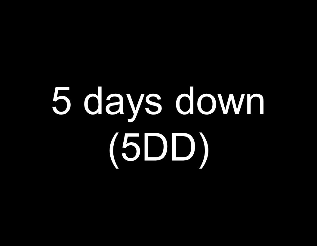5 days down (5DD)