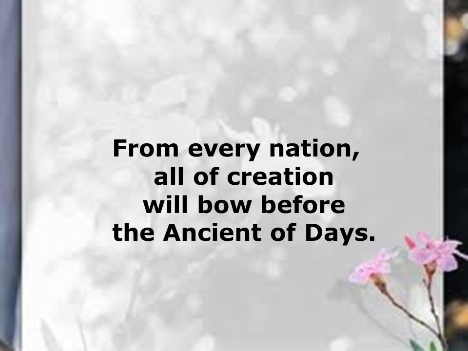 From every nation, all of creation will bow before the Ancient of Days.
