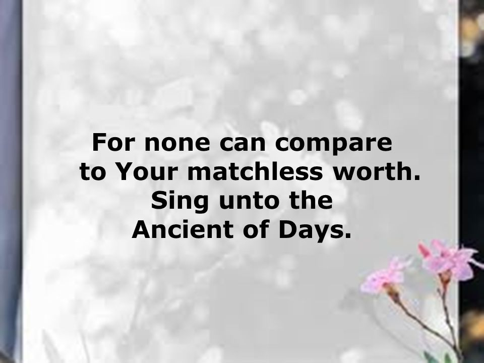 to Your matchless worth.