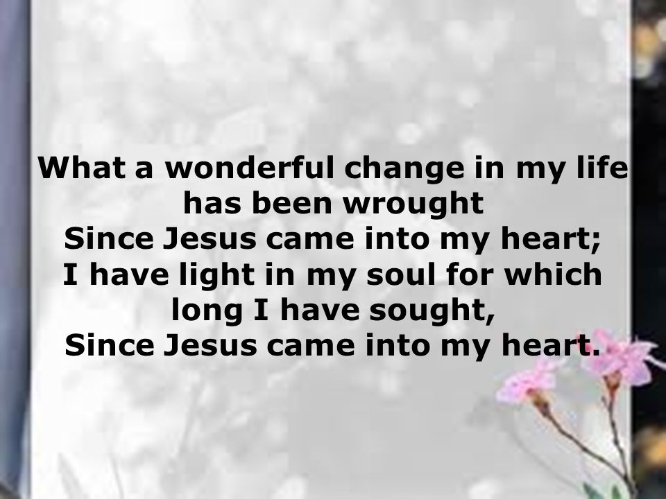 What a wonderful change in my life has been wrought Since Jesus came into my heart; I have light in my soul for which long I have sought, Since Jesus came into my heart.