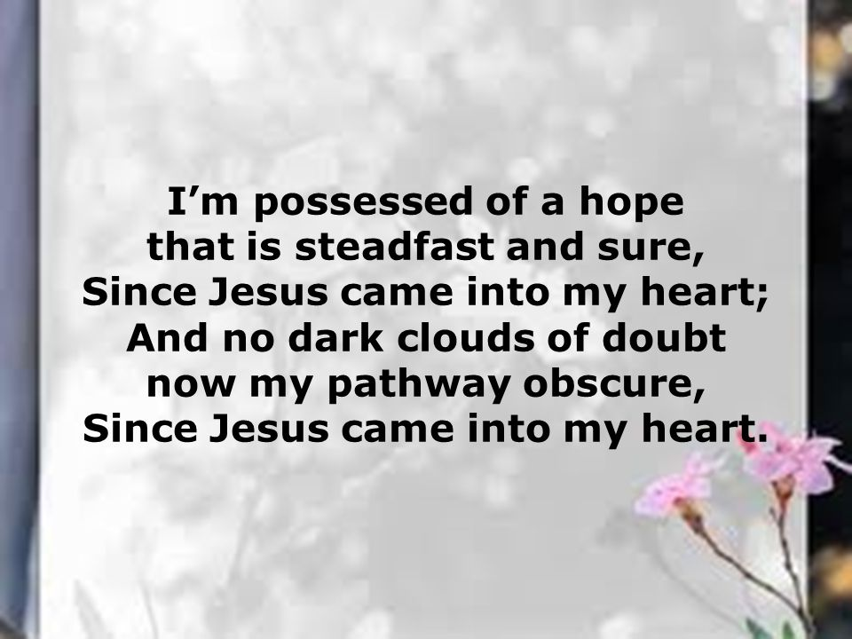 I'm possessed of a hope that is steadfast and sure, Since Jesus came into my heart; And no dark clouds of doubt now my pathway obscure, Since Jesus came into my heart.