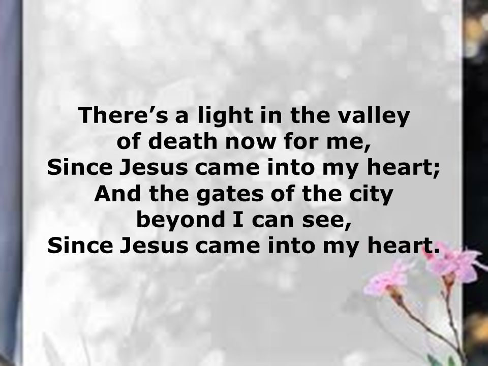 There's a light in the valley of death now for me, Since Jesus came into my heart; And the gates of the city beyond I can see, Since Jesus came into my heart.